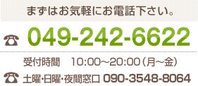 まずはお気軽にお電話下さい。 049-242-6622 受付時間 10:00~20:00 (月~金)
